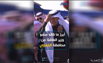 بالفيديو.. وزير الطاقة يتحدث عن تطور منطقة الخفجي مستقبلاً